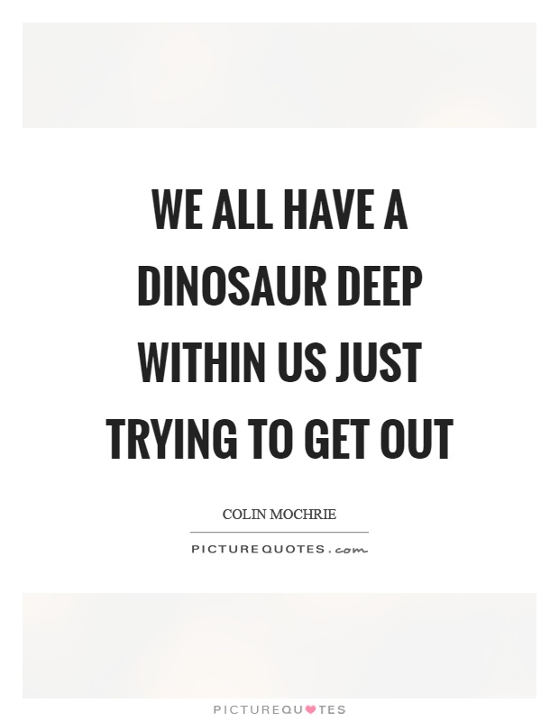We all have a dinosaur deep within us just trying to get out Picture Quote #1