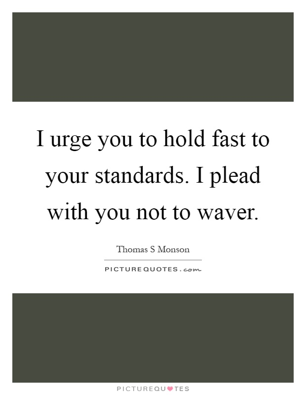 I urge you to hold fast to your standards. I plead with you not to waver Picture Quote #1