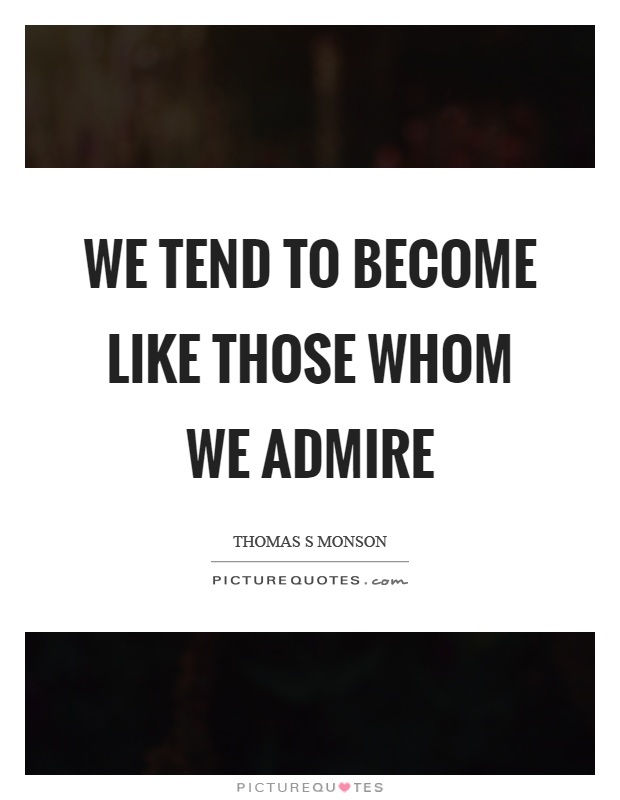We tend to become like those whom we admire Picture Quote #1