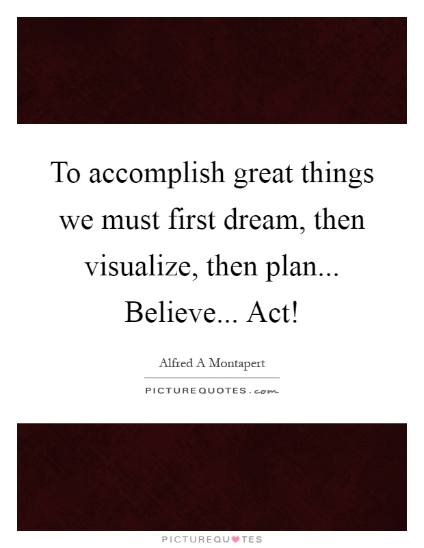 To accomplish great things we must first dream, then visualize, then plan... Believe... Act! Picture Quote #1