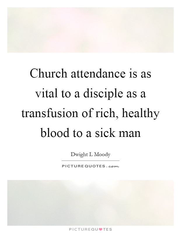 Church attendance is as vital to a disciple as a transfusion of rich, healthy blood to a sick man Picture Quote #1