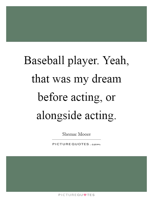 Baseball player. Yeah, that was my dream before acting, or alongside acting Picture Quote #1
