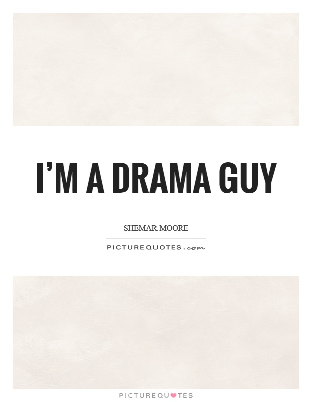 I'm a drama guy Picture Quote #1