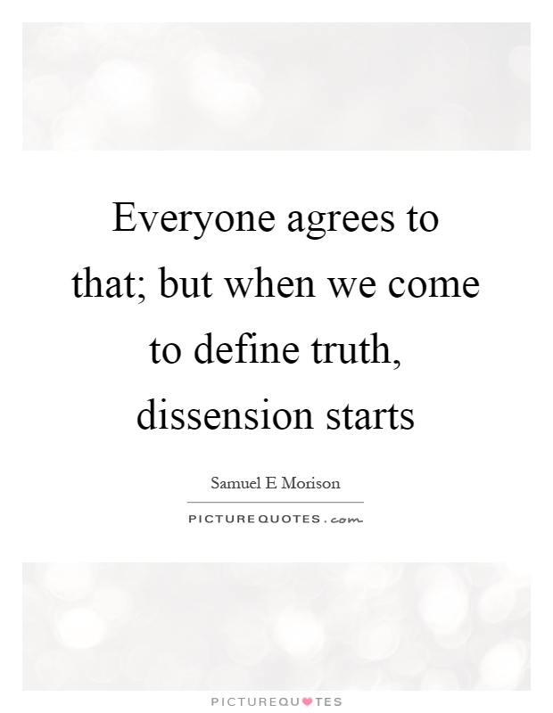 Everyone agrees to that; but when we come to define truth, dissension starts Picture Quote #1