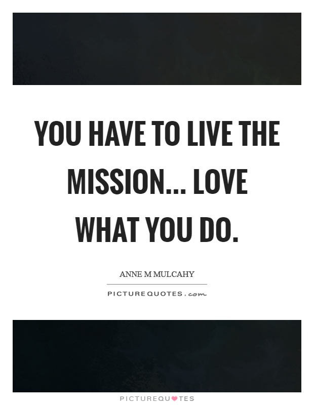 You have to live the mission... love what you do Picture Quote #1