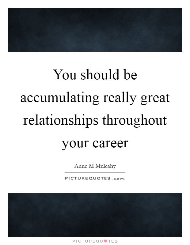 You should be accumulating really great relationships throughout your career Picture Quote #1