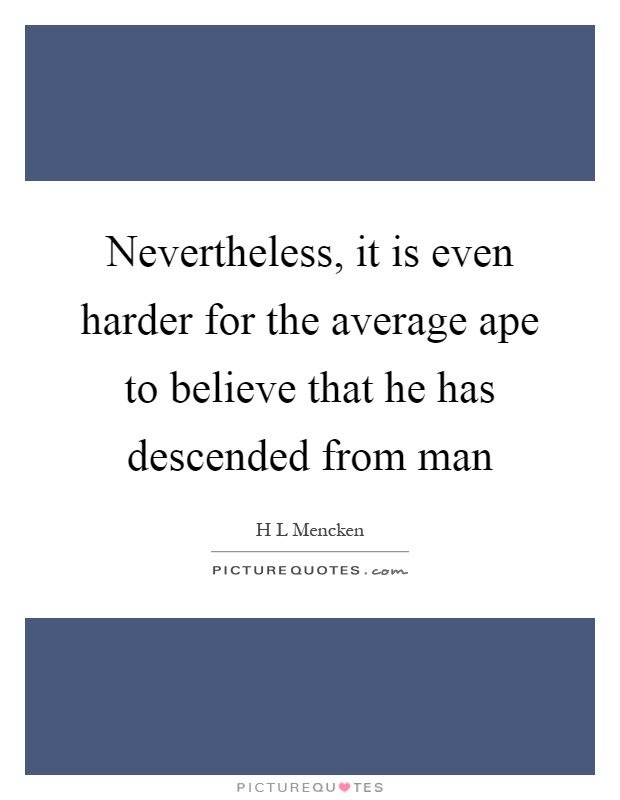 Nevertheless, it is even harder for the average ape to believe that he has descended from man Picture Quote #1