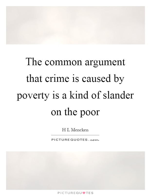 poverty the main cause of crime According to the heritage foundation, the real cause of crime is the breakdown of the family: over the past thirty years, the rise in violent crime parallels the rise in families abandoned by fathers.