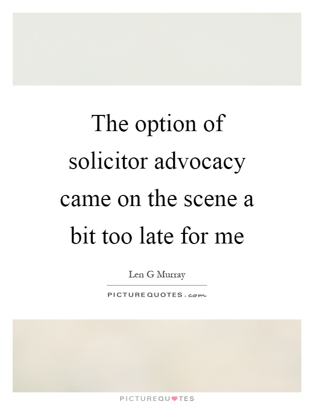 The option of solicitor advocacy came on the scene a bit too late for me Picture Quote #1