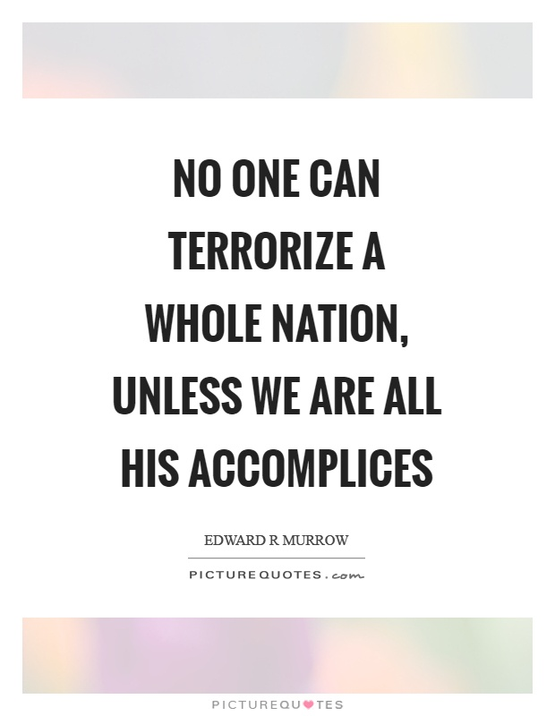 No one can terrorize a whole nation, unless we are all his accomplices Picture Quote #1