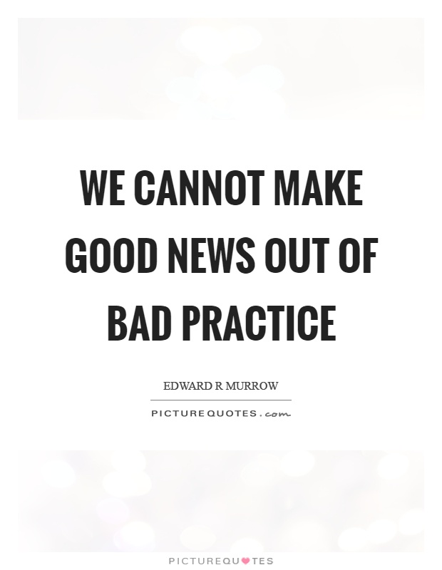 We cannot make good news out of bad practice Picture Quote #1