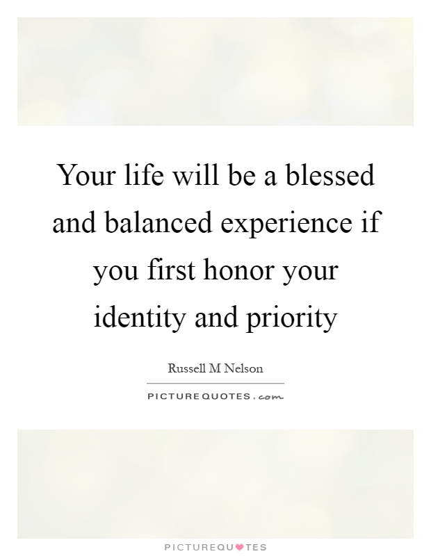 Your life will be a blessed and balanced experience if you first honor your identity and priority Picture Quote #1