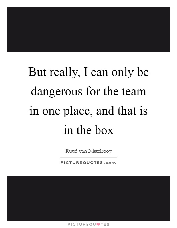 But really, I can only be dangerous for the team in one place, and that is in the box Picture Quote #1