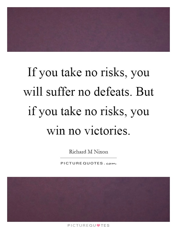 If you take no risks, you will suffer no defeats. But if you take no risks, you win no victories Picture Quote #1