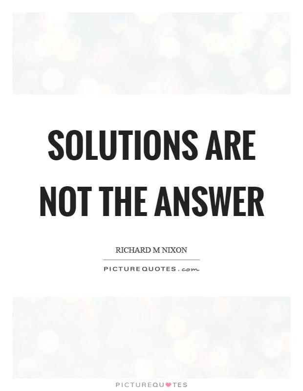 Solutions are not the answer Picture Quote #1
