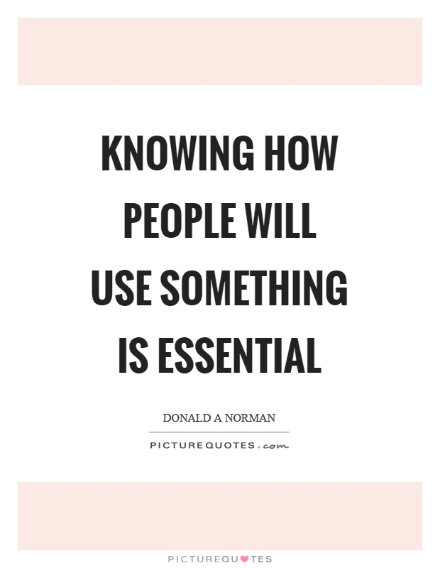 Knowing how people will use something is essential Picture Quote #1
