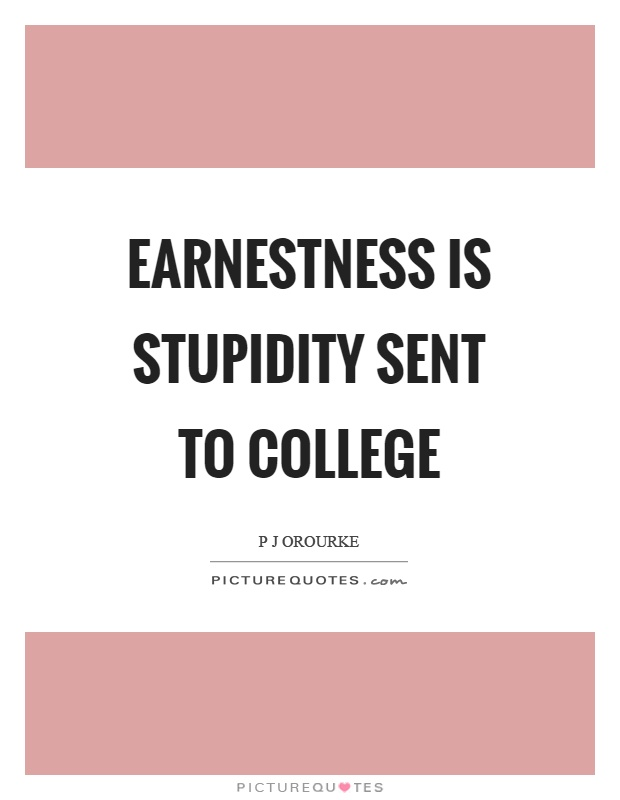 Earnestness is stupidity sent to college Picture Quote #1