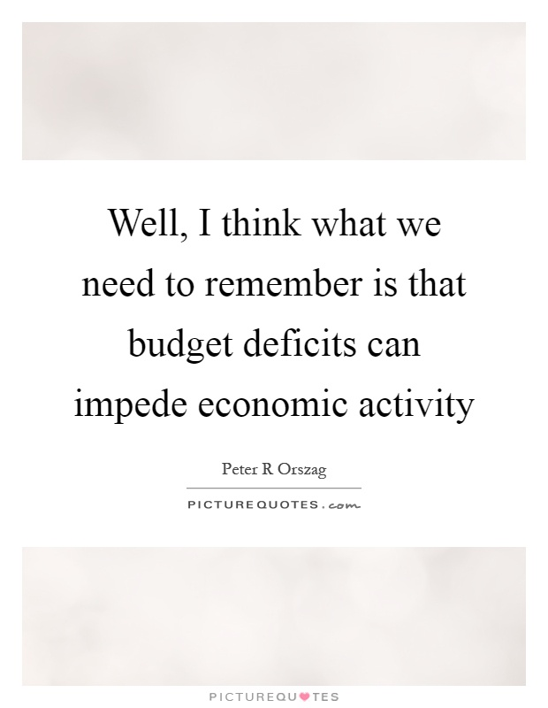 Well, I think what we need to remember is that budget deficits can impede economic activity Picture Quote #1