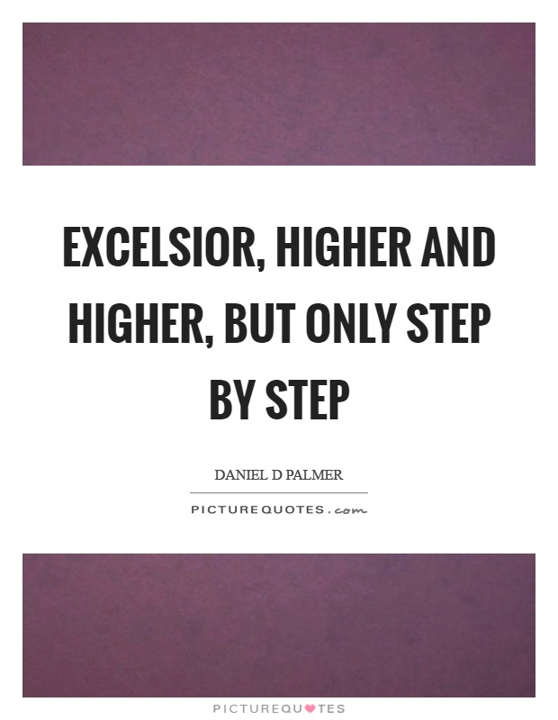 Excelsior, higher and higher, but only step by step Picture Quote #1