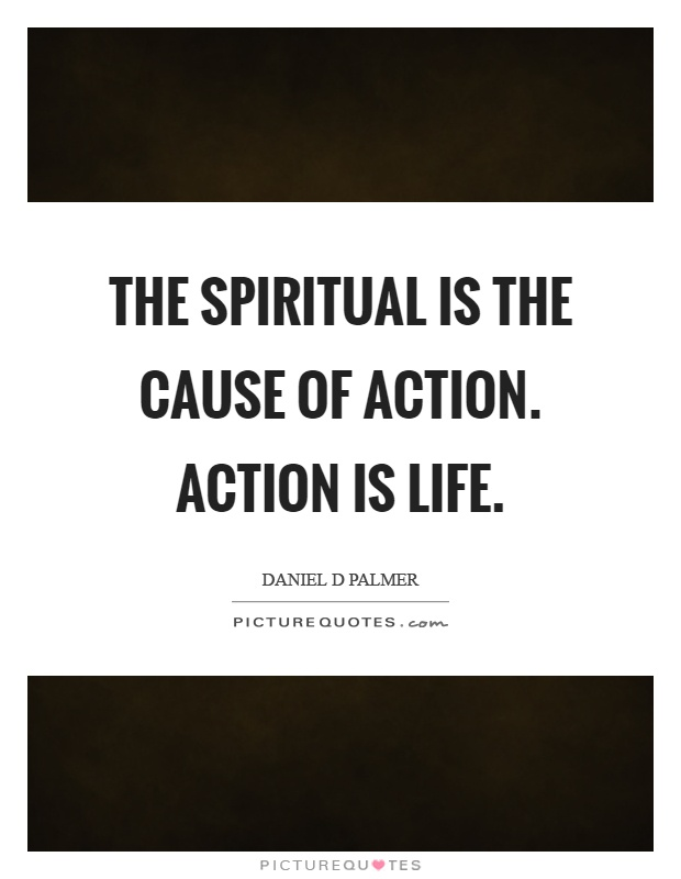 The spiritual is the cause of action. Action is life Picture Quote #1