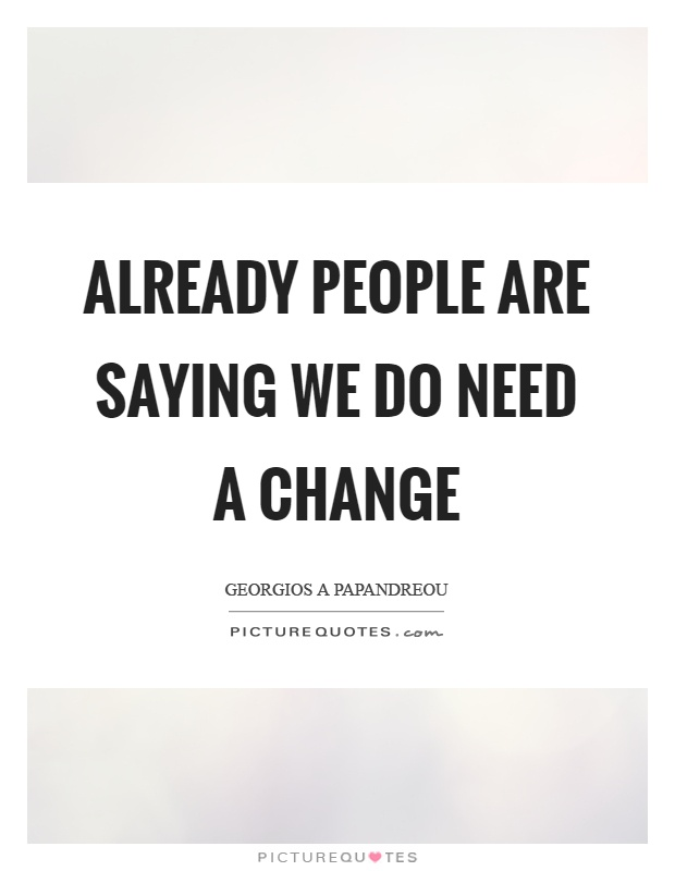Already people are saying we do need a change Picture Quote #1