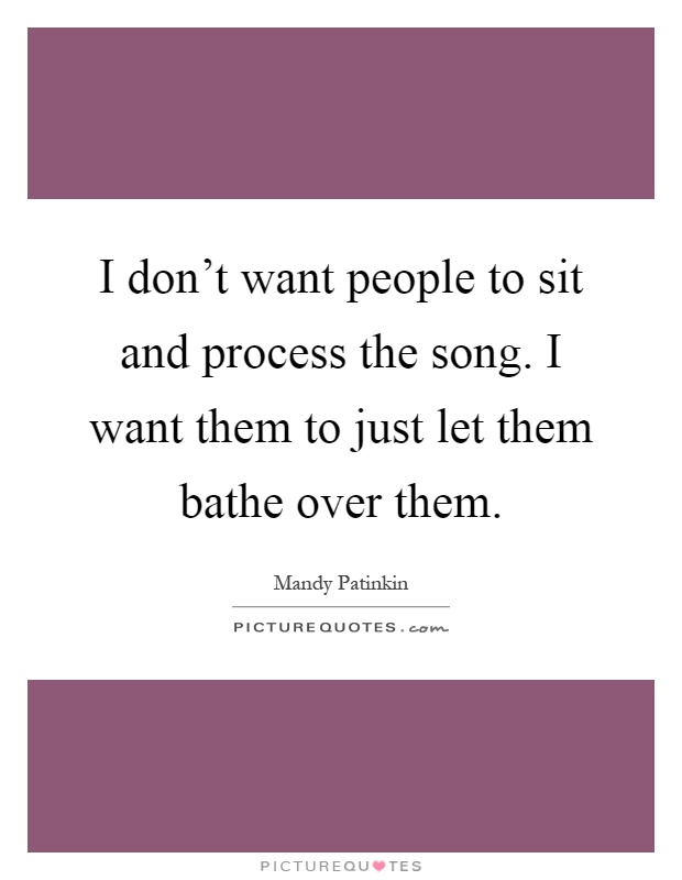 I don't want people to sit and process the song. I want them to just let them bathe over them Picture Quote #1