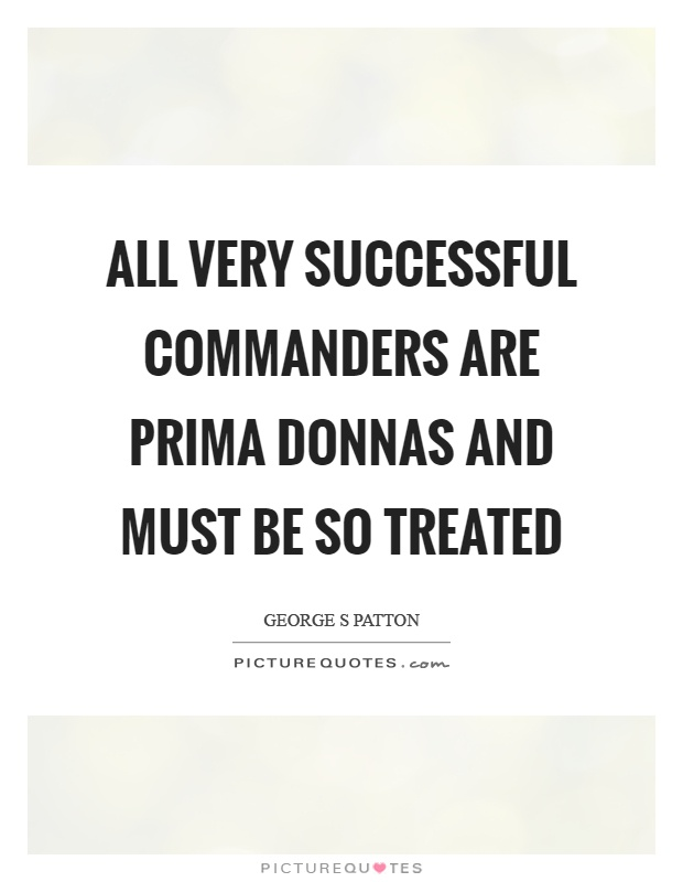 All very successful commanders are prima donnas and must be so treated Picture Quote #1