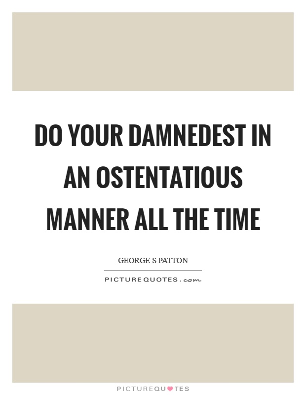 Do your damnedest in an ostentatious manner all the time Picture Quote #1