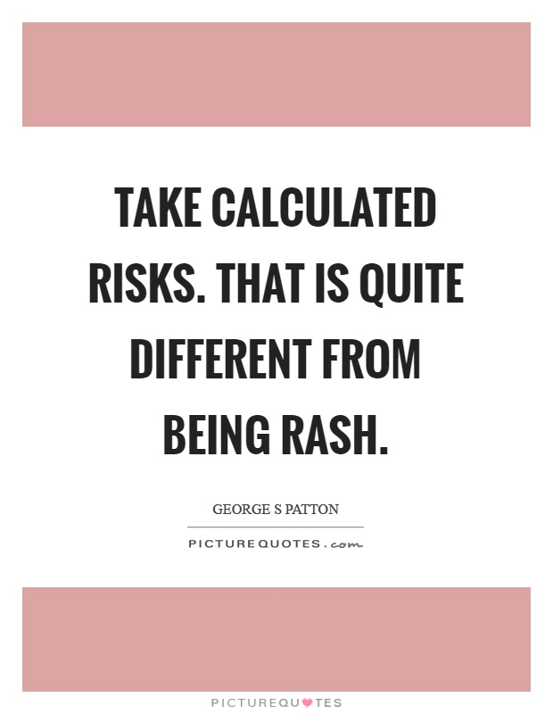 Take calculated risks. That is quite different from being rash Picture Quote #1