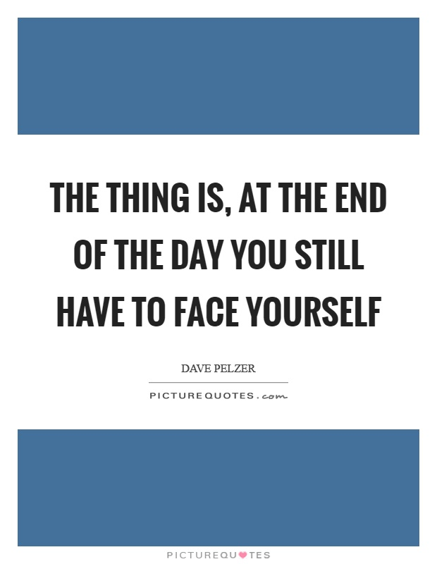 The thing is, at the end of the day you still have to face yourself Picture Quote #1
