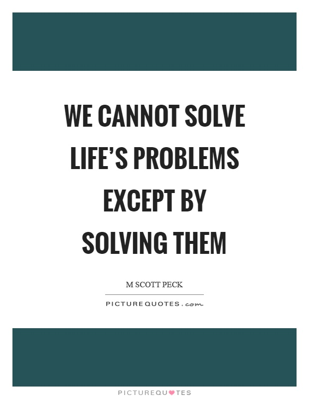 We cannot solve life's problems except by solving them Picture Quote #1