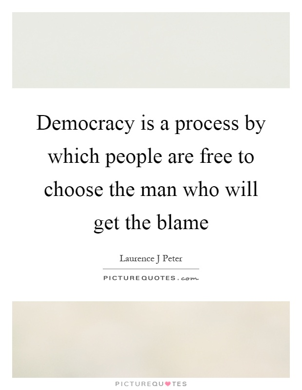 Democracy is a process by which people are free to choose the man who will get the blame Picture Quote #1