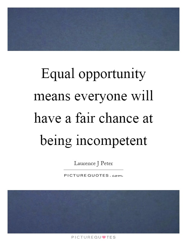 Equal opportunity means everyone will have a fair chance at being incompetent Picture Quote #1