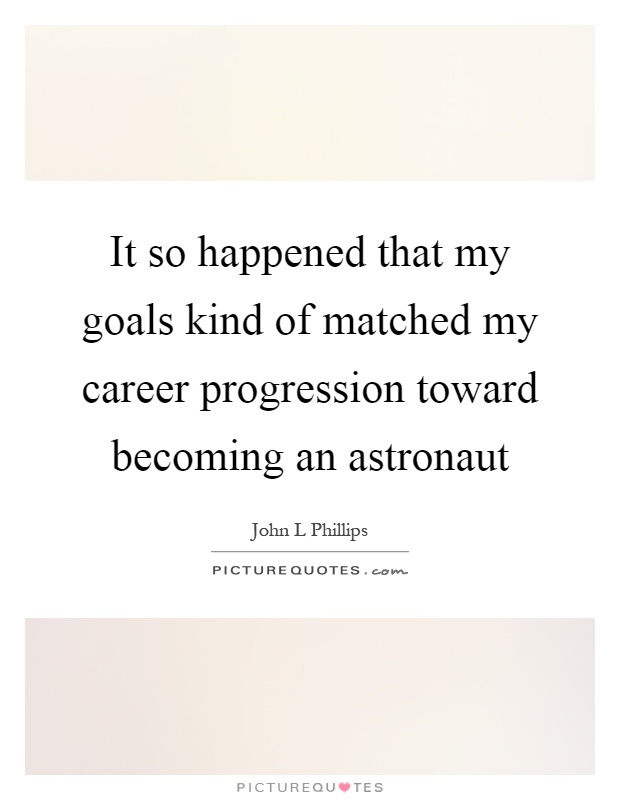 It so happened that my goals kind of matched my career progression toward becoming an astronaut Picture Quote #1