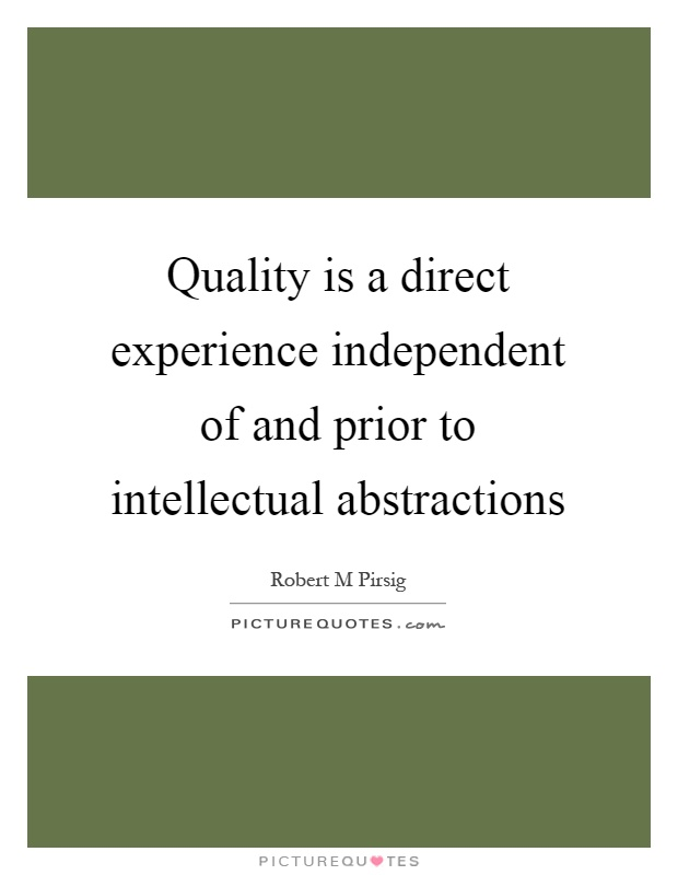Quality is a direct experience independent of and prior to intellectual abstractions Picture Quote #1