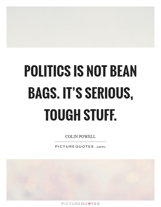 Politics is not bean bags. It's serious, tough stuff Picture Quote #1