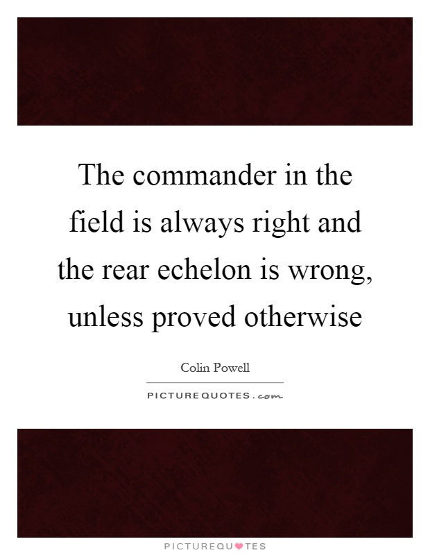 The commander in the field is always right and the rear echelon is wrong, unless proved otherwise Picture Quote #1