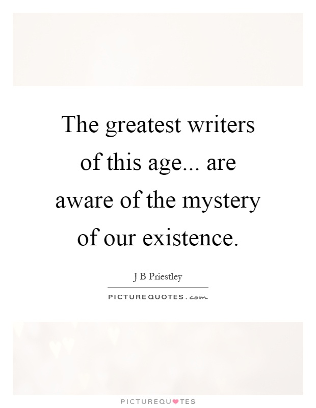 The greatest writers of this age... are aware of the mystery of our existence Picture Quote #1