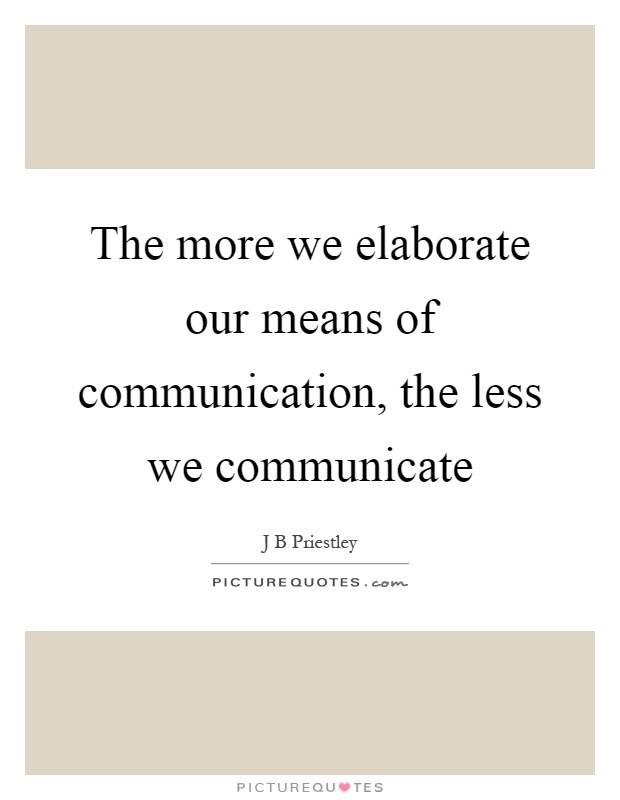 The more we elaborate our means of communication, the less we communicate Picture Quote #1