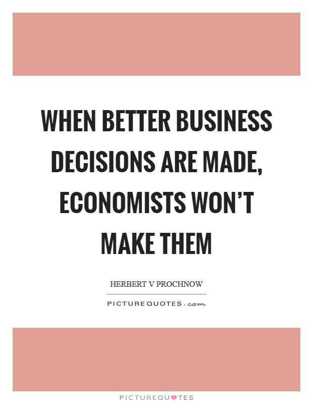 When better business decisions are made, economists won't make them Picture Quote #1