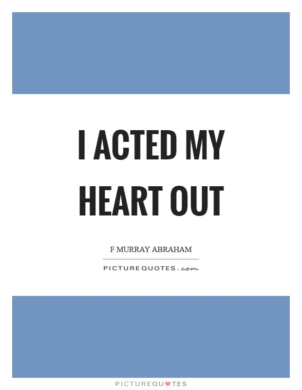 I acted my heart out Picture Quote #1