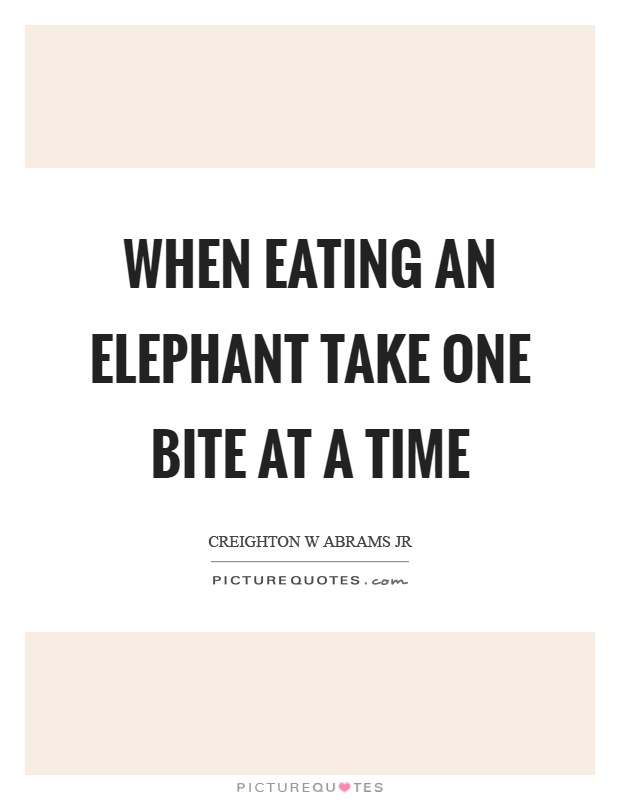 When eating an elephant take one bite at a time Picture Quote #1