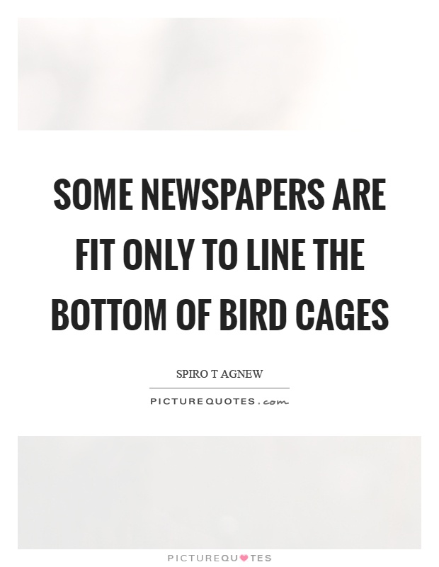 Some newspapers are fit only to line the bottom of bird cages Picture Quote #1