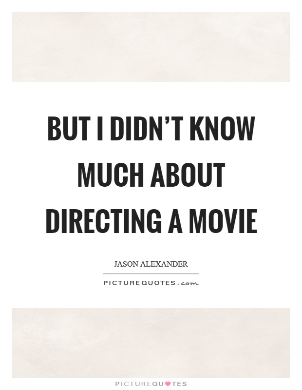 But I didn't know much about directing a movie Picture Quote #1