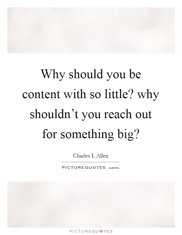 Why should you be content with so little? why shouldn't you reach out for something big? Picture Quote #1