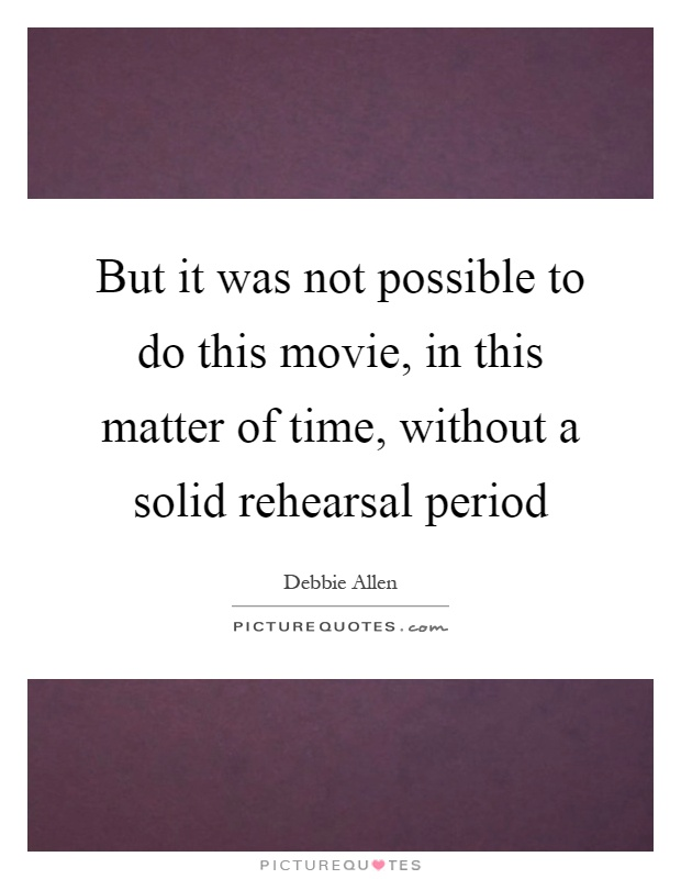 But it was not possible to do this movie, in this matter of time, without a solid rehearsal period Picture Quote #1
