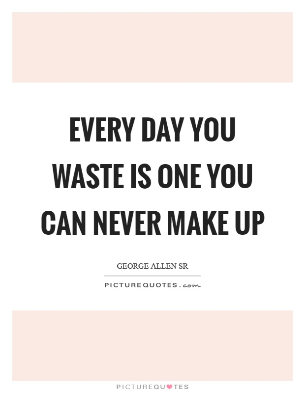 Every day you waste is one you can never make up Picture Quote #1
