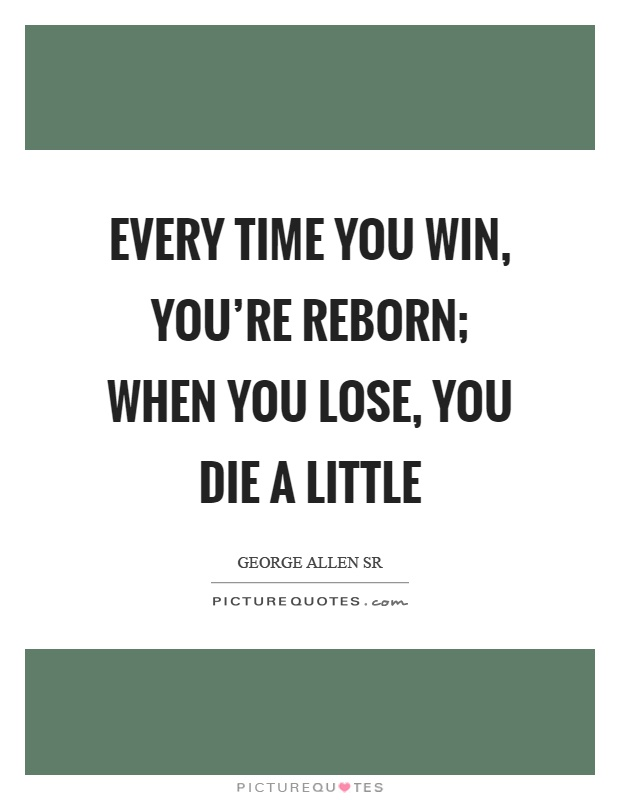 Every time you win, you're reborn; when you lose, you die a little Picture Quote #1