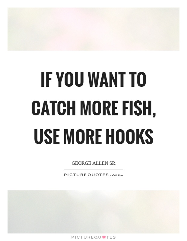 If you want to catch more fish, use more hooks Picture Quote #1