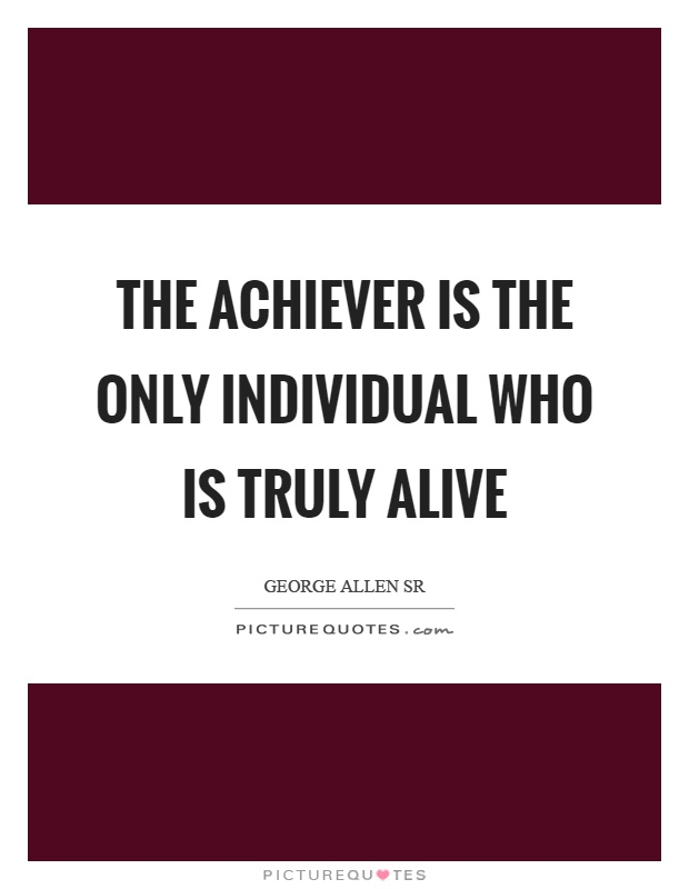 The achiever is the only individual who is truly alive Picture Quote #1
